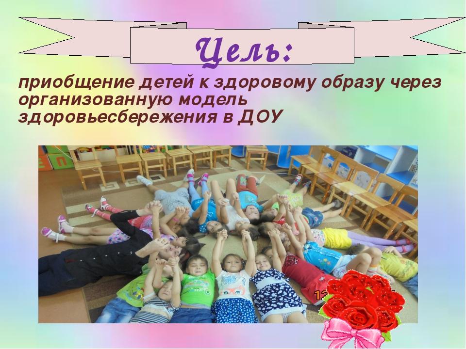 Цель: приобщение детей к здоровому образу через организованную модель здоровь...