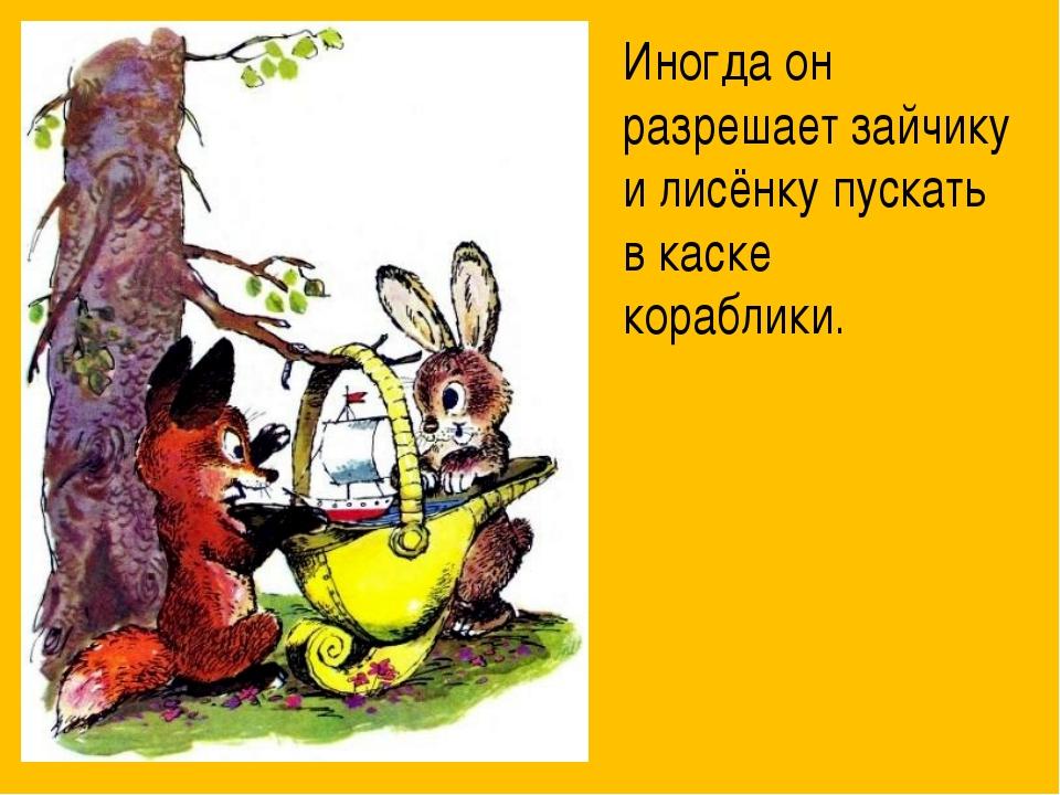 Иногда он разрешает зайчику и лисёнку пускать в каске кораблики.