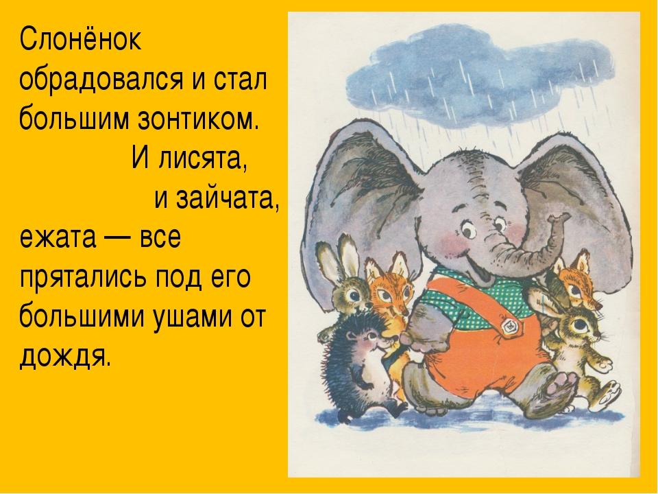 Слонёнок обрадовался и стал большим зонтиком. И лисята, и зайчата, и ежата —...
