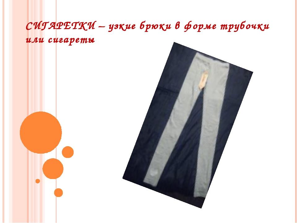 СИГАРЕТКИ – узкие брюки в форме трубочки или сигареты