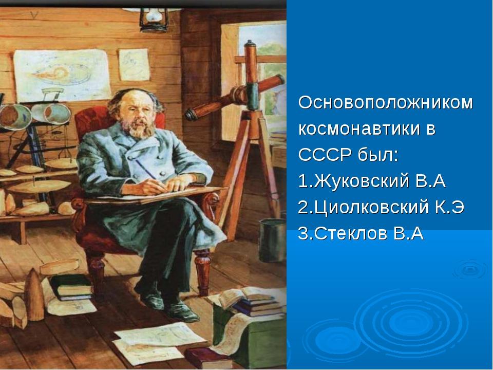 Основоположником космонавтики в СССР был: 1.Жуковский В.А 2.Циолковский К.Э...