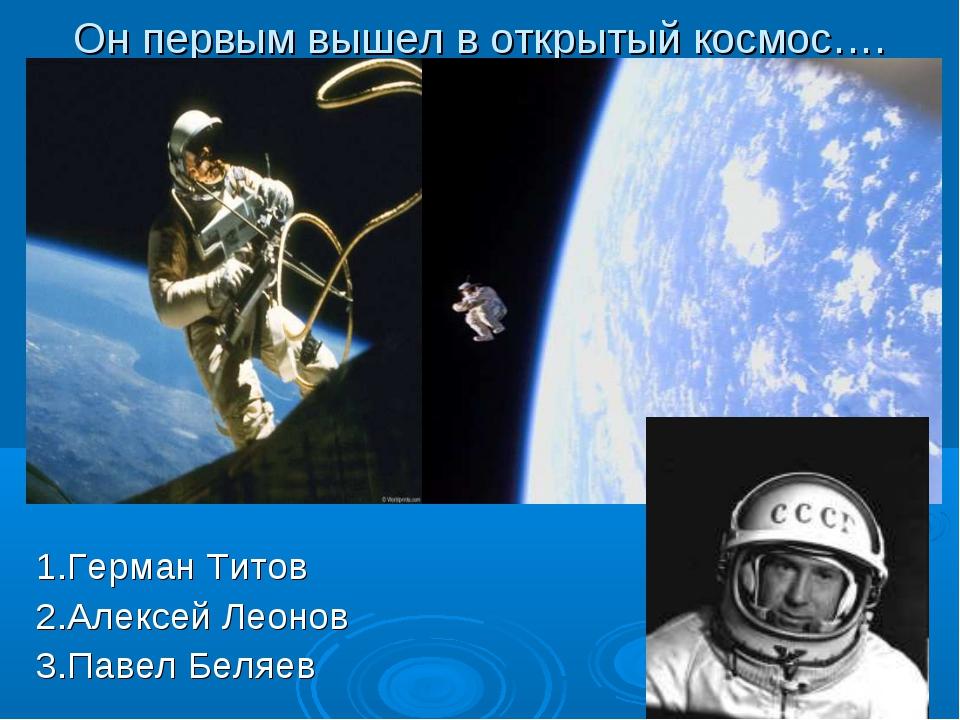 Он первым вышел в открытый космос…. 1.Герман Титов 2.Алексей Леонов 3.Павел Б...