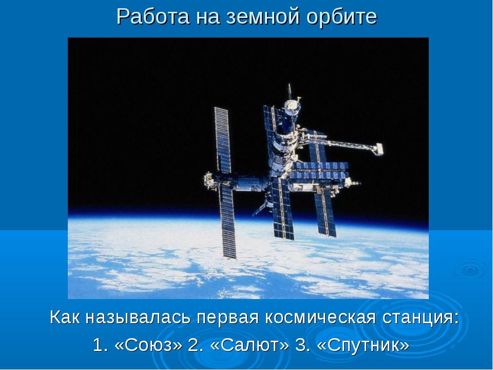Работа на земной орбите Как называлась первая космическая станция: 1. «Союз»...