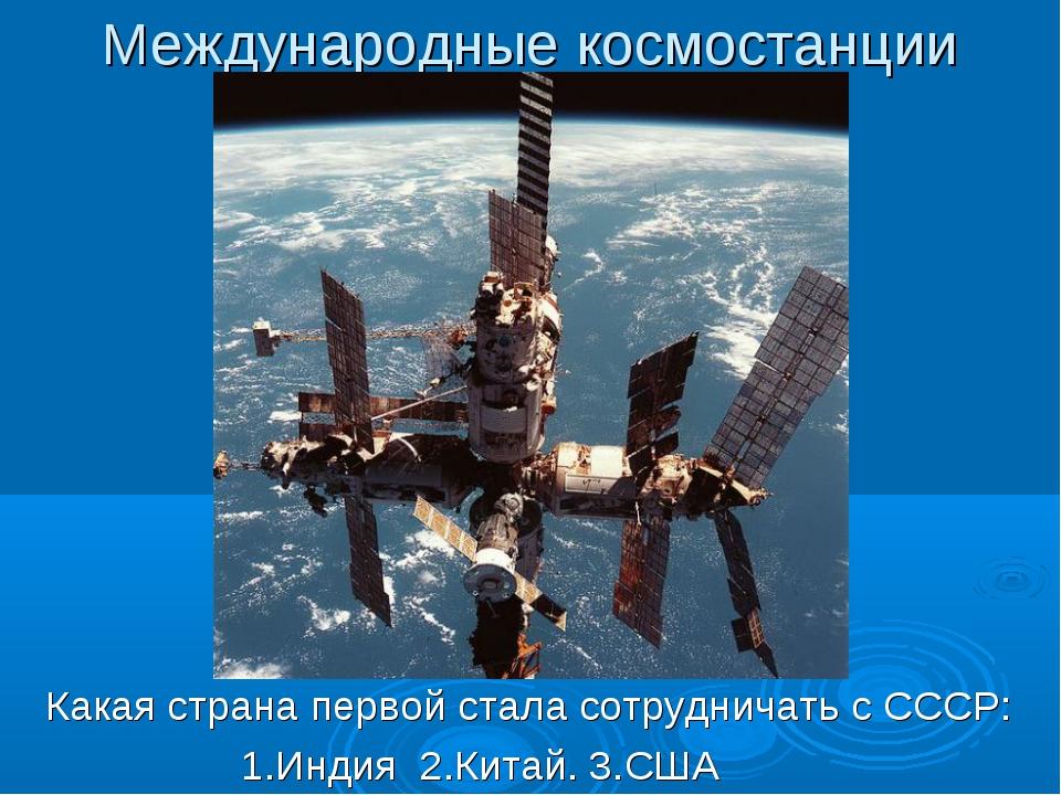 Международные космостанции Какая страна первой стала сотрудничать с СССР: 1.И...