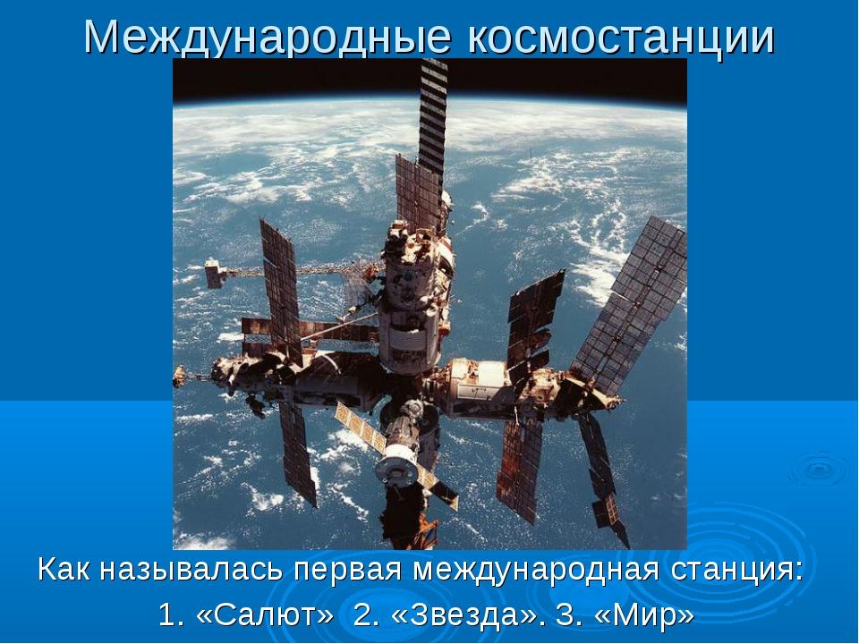 Международные космостанции Как называлась первая международная станция: 1. «С...