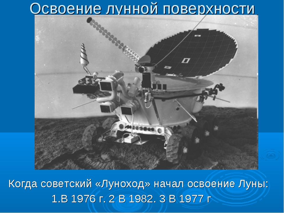 Освоение лунной поверхности Когда советский «Луноход» начал освоение Луны: 1....