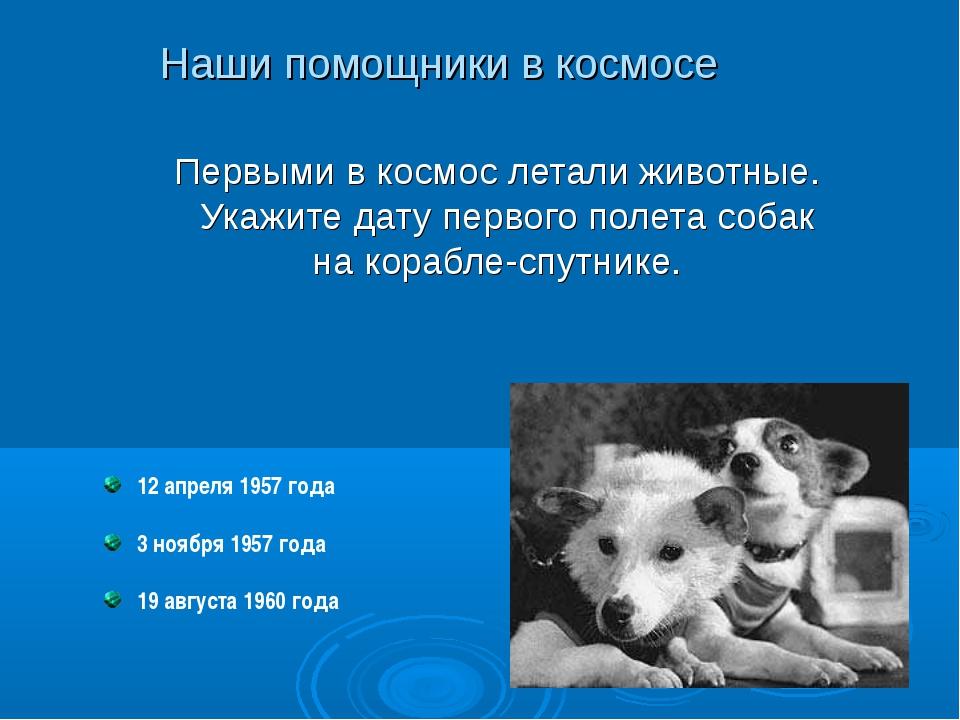 12 апреля 1957 года 3 ноября 1957 года 19 августа 1960 года Первыми в космос...