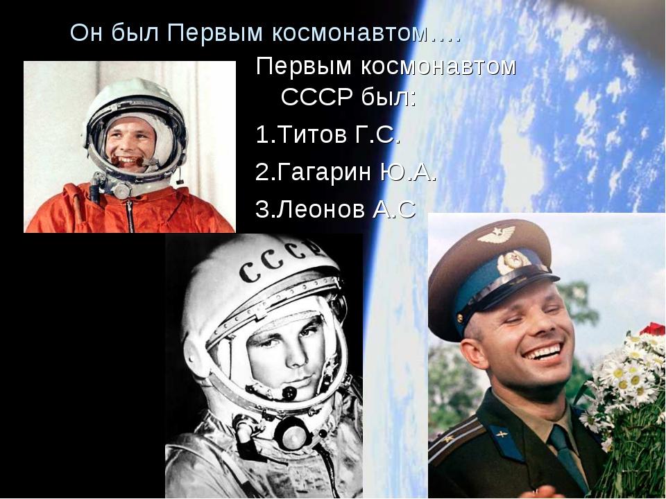 Он был Первым космонавтом…. Первым космонавтом СССР был: 1.Титов Г.С. 2.Гагар...
