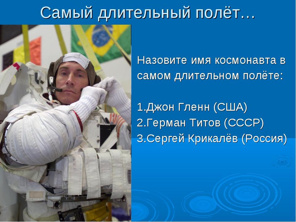 Самый длительный полёт… Назовите имя космонавта в самом длительном полёте: 1....