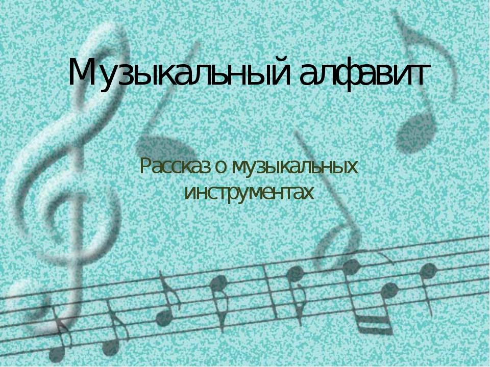 Музыкальный алфавит Рассказ о музыкальных инструментах