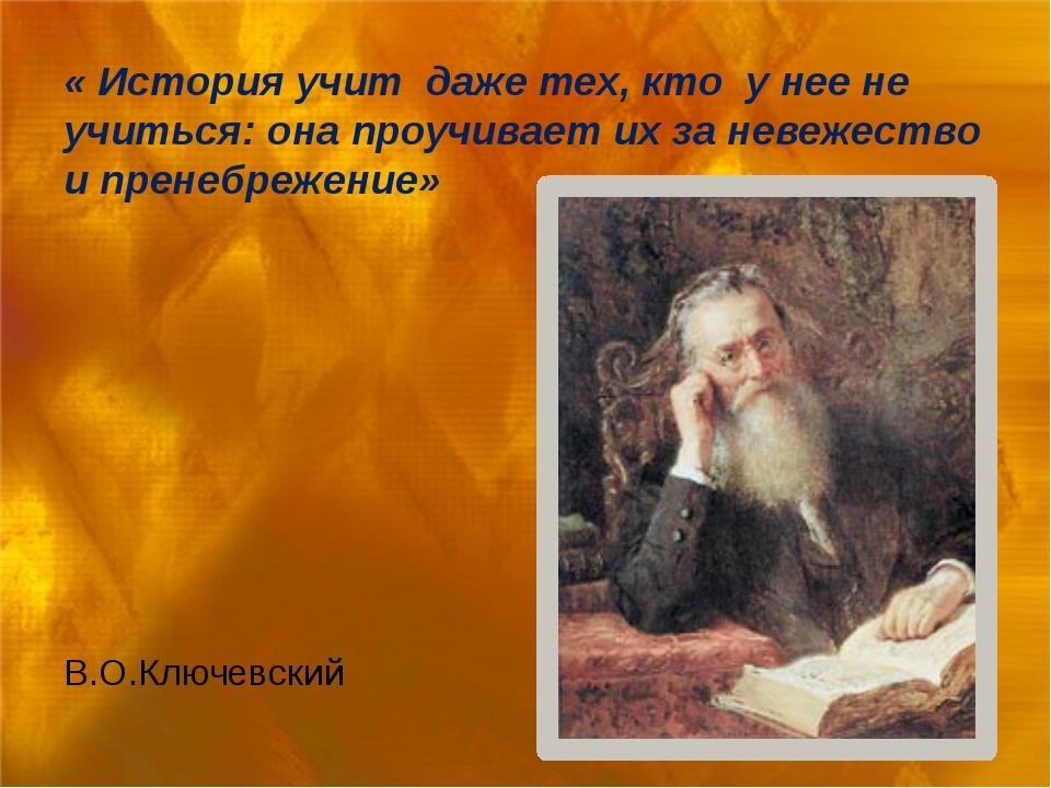 « История учит даже тех, кто у нее не учиться: она проучивает их за невежест...