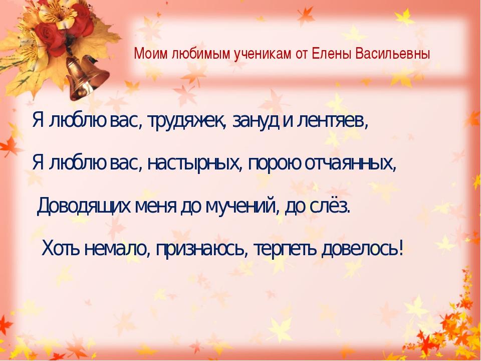 Моим любимым ученикам от Елены Васильевны Я люблю вас, трудяжек, зануд и лент...