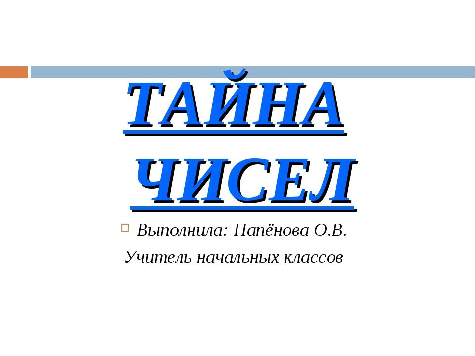 ТАЙНА ЧИСЕЛ Выполнила: Папёнова О.В. Учитель начальных классов