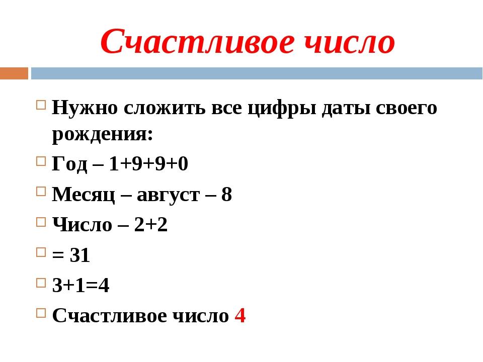 Счастливое число Нужно сложить все цифры даты своего рождения: Год – 1+9+9+0...