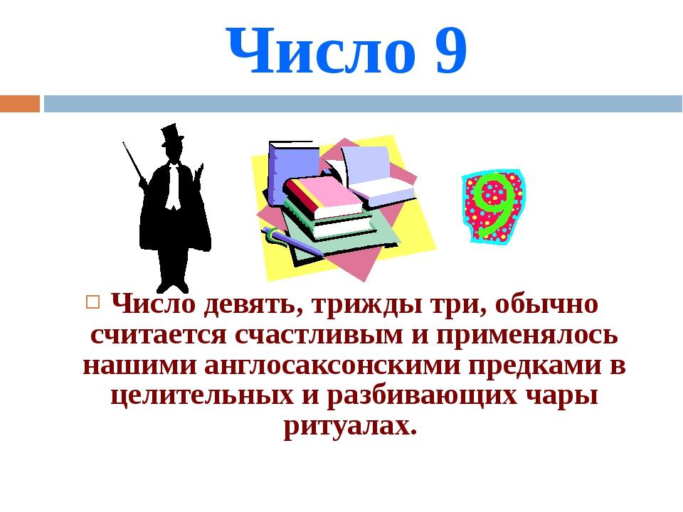 Число 9 Число девять, трижды три, обычно считается счастливым и применялось н...