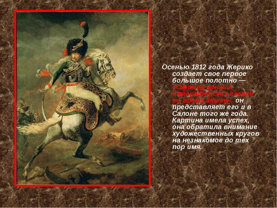 Осенью 1812 года Жерико создает свое первое большое полотно — «Офицер конных...