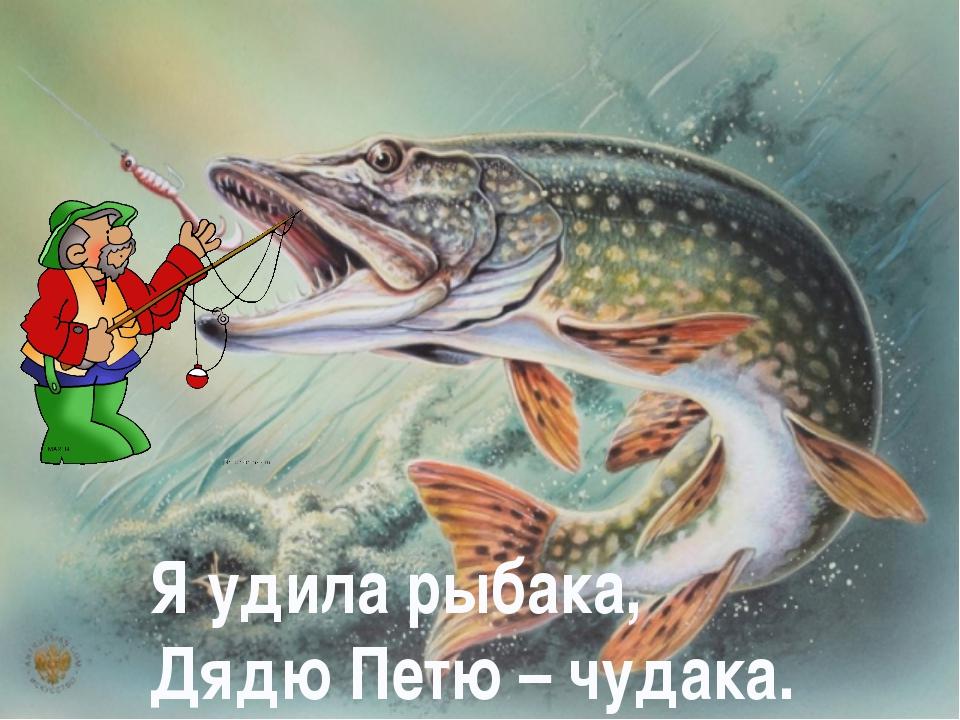 Я удила рыбака, Дядю Петю – чудака.