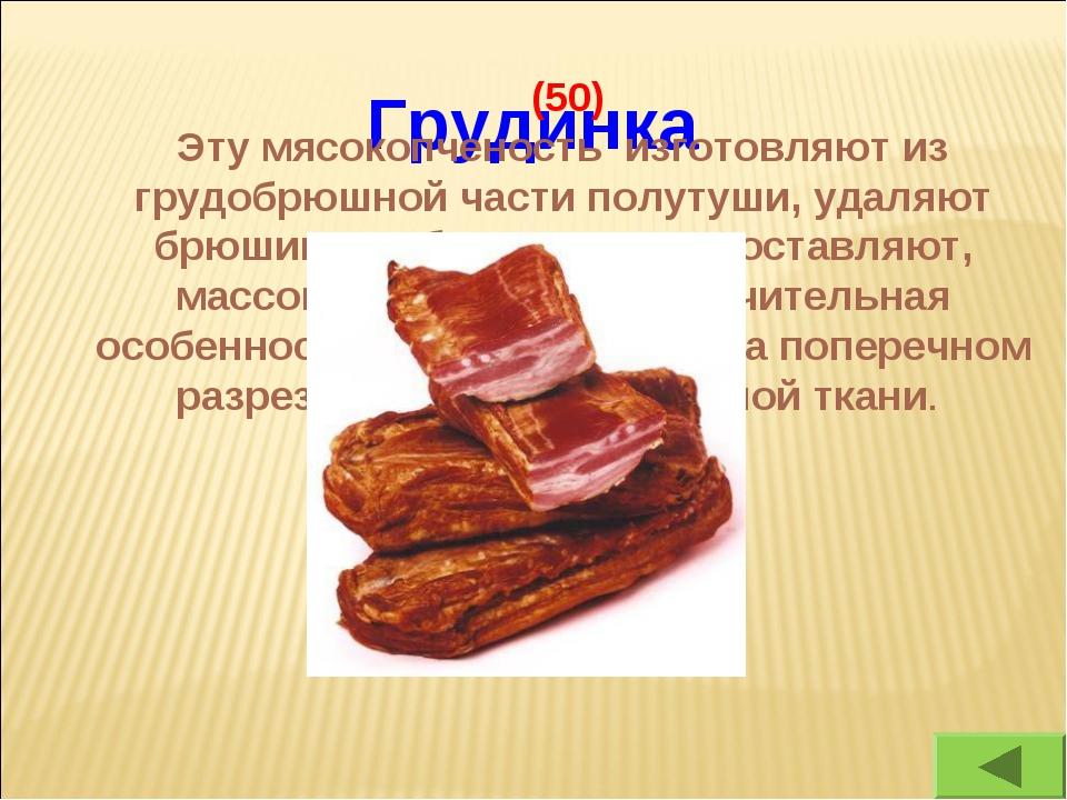Грудинка (50) Эту мясокопченость изготовляют из грудобрюшной части полутуши,...