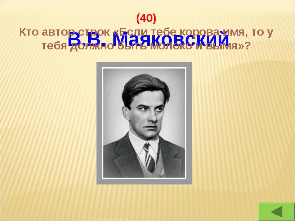 В.В. Маяковский (40) Кто автор строк «Если тебе корова имя, то у тебя должно...