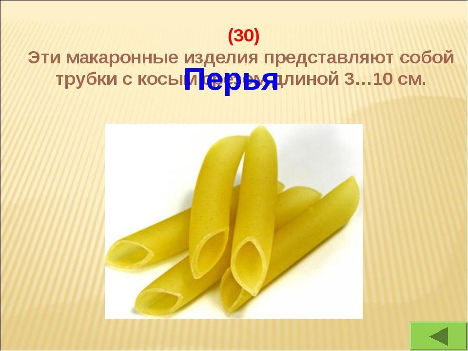 (30) Эти макаронные изделия представляют собой трубки с косым срезом длиной...