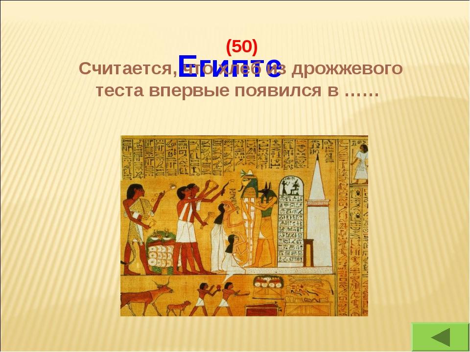 Египте (50) Считается, что хлеб из дрожжевого теста впервые появился в ……
