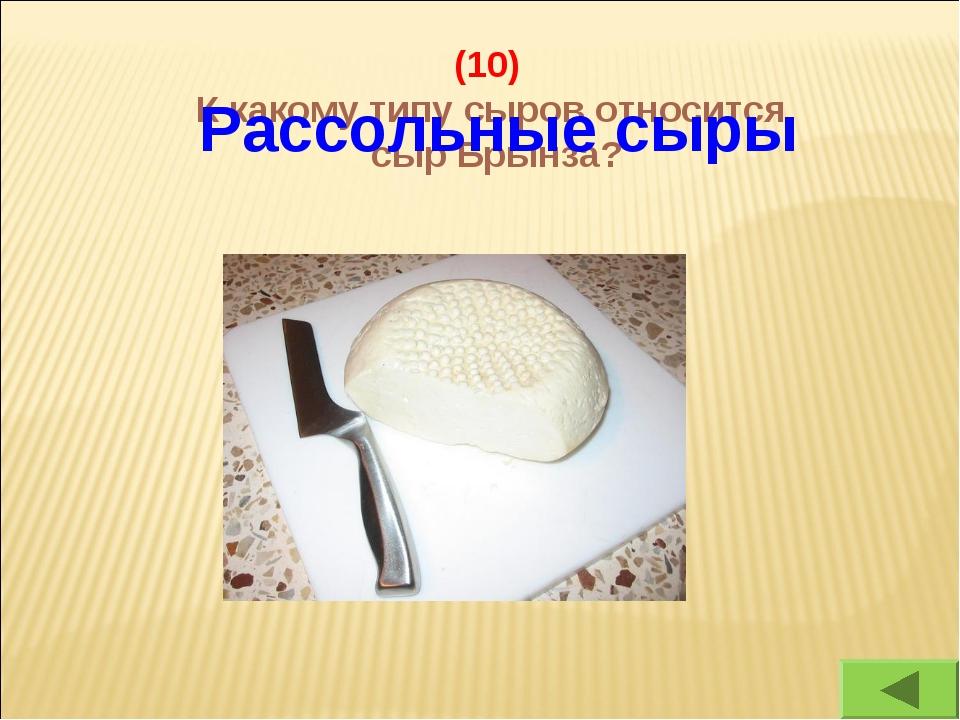 (10) К какому типу сыров относится сыр Брынза? Рассольные сыры