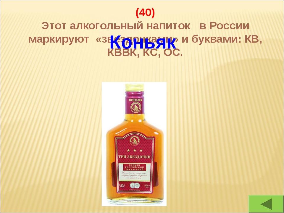 (40) Этот алкогольный напиток в России маркируют «звездочками» и буквами: КВ,...