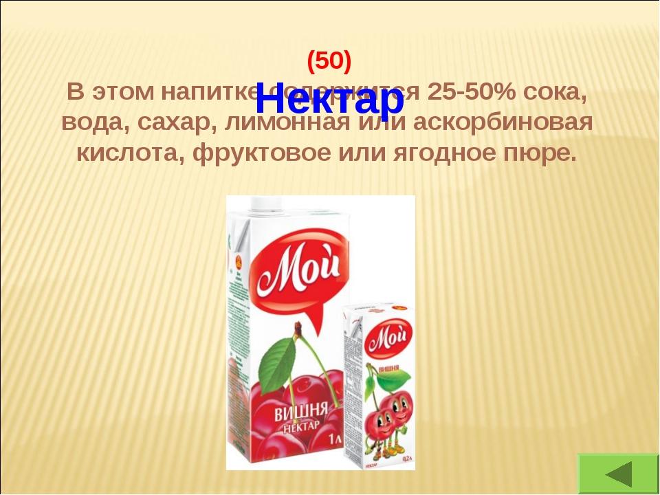 (50) В этом напитке содержится 25-50% сока, вода, сахар, лимонная или аскорб...