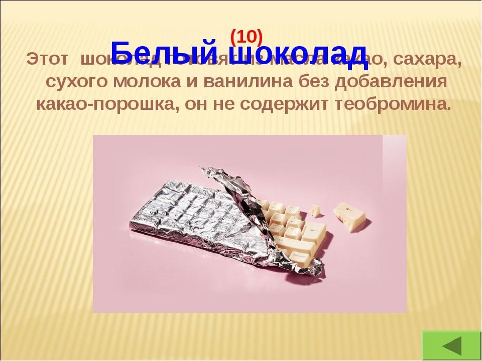 (10) Этот шоколад готовят из масла какао, сахара, сухого молока и ванилина бе...