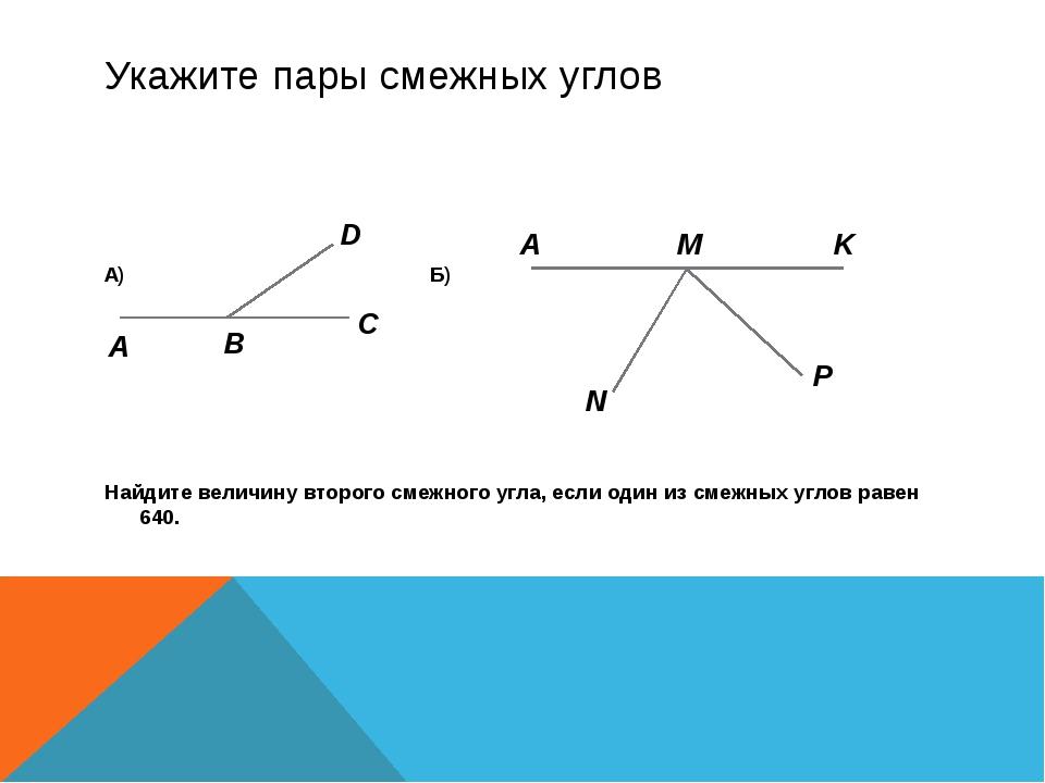 Укажите пары смежных углов А) Б) Найдите величину второго смежного угла, если...