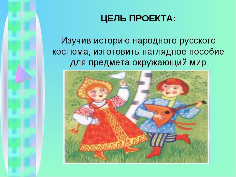 ЦЕЛЬ ПРОЕКТА: Изучив историю народного русского костюма, изготовить наглядное...