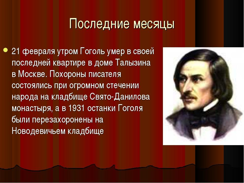 Последние месяцы 21 февраля утром Гоголь умер в своей последней квартире в до...