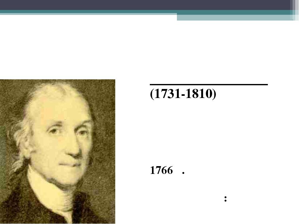 Ջրածնի հայտնաբերումը Հենրի Քավենդիշ (1731-1810) անգլիացի ֆիզիկոս և քիմիկոս Ջր...