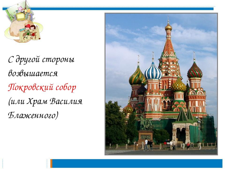 С другой стороны возвышается Покровский собор (или Храм Василия Блаженного)
