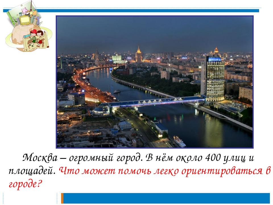 Москва – огромный город. В нём около 400 улиц и площадей. Что может помочь...