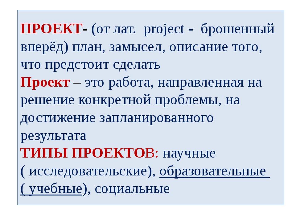 ПРОЕКТ- (от лат. project - брошенный вперёд) план, замысел, описание того, чт...