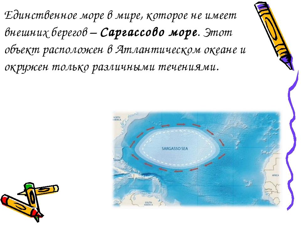 Единственное море в мире, которое не имеет внешних берегов – Саргассово море....
