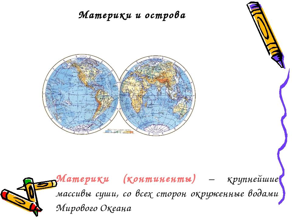 Материки и острова Материки (континенты) – крупнейшие массивы суши, со всех с...