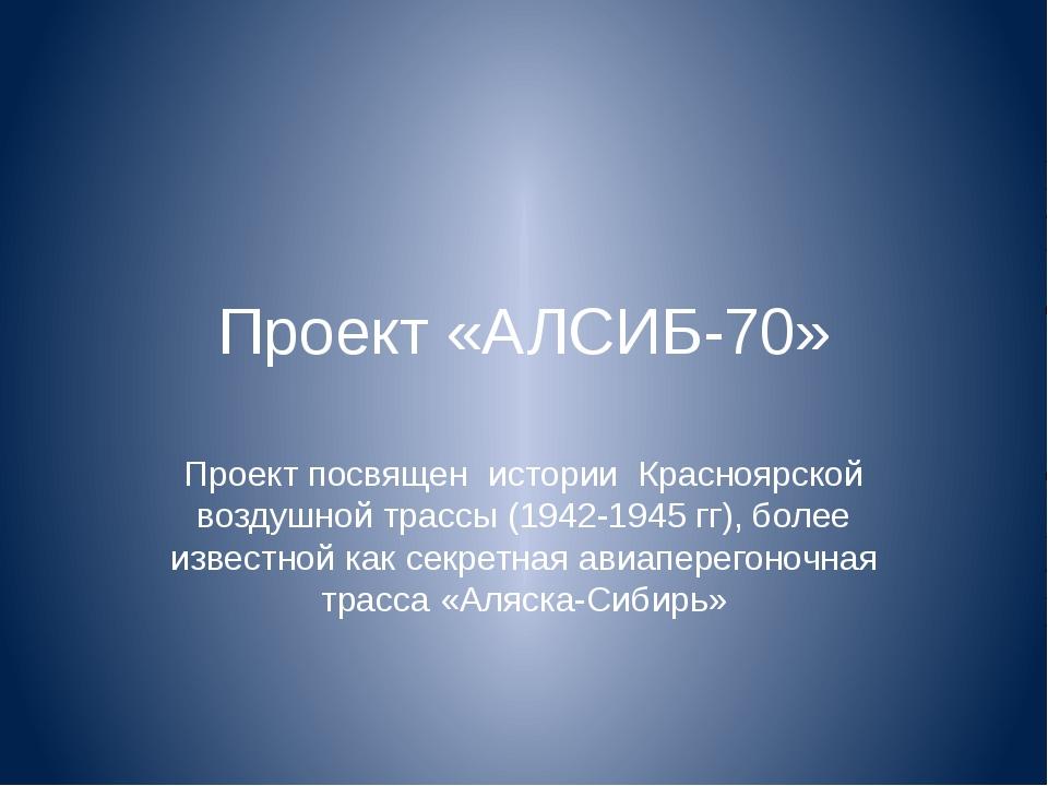 Проект «АЛСИБ-70» Проект посвящен истории Красноярской воздушной трассы (1942...