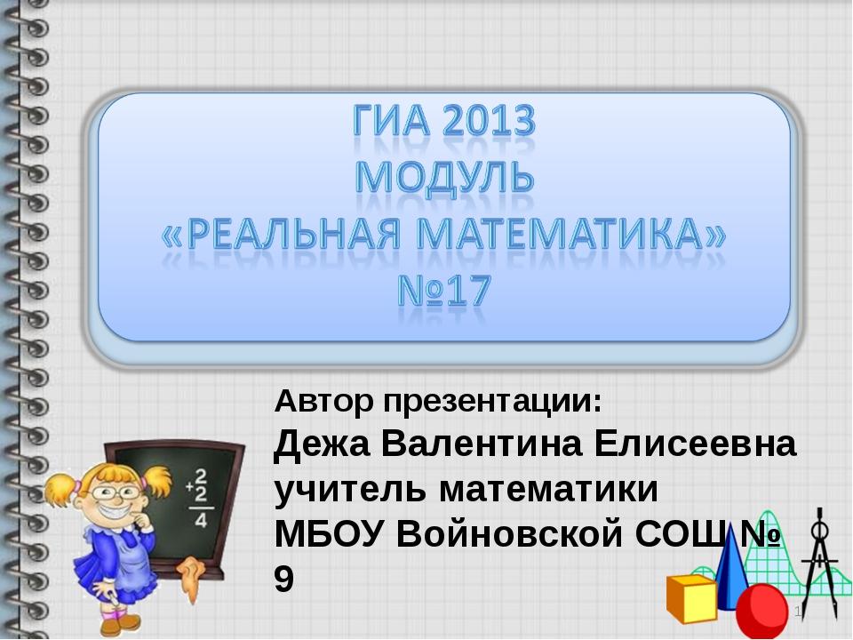 Автор презентации: Дежа Валентина Елисеевна учитель математики МБОУ Войновско...