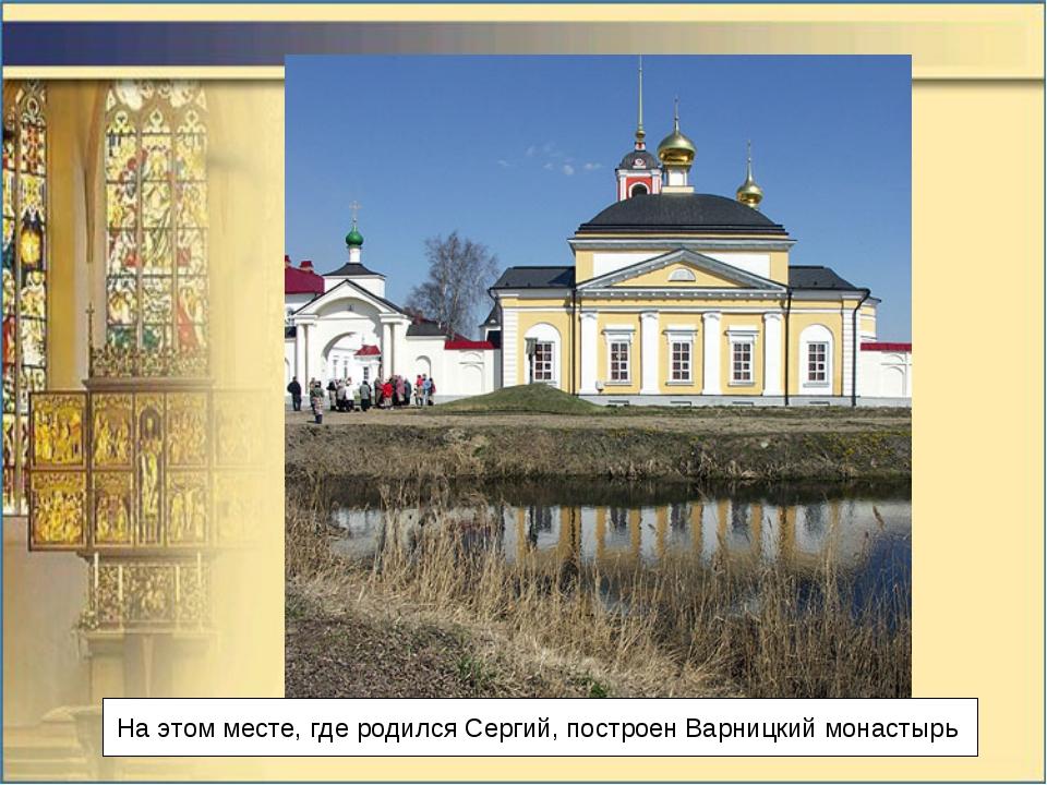 На этом месте, где родился Сергий, построенВарницкий монастырь