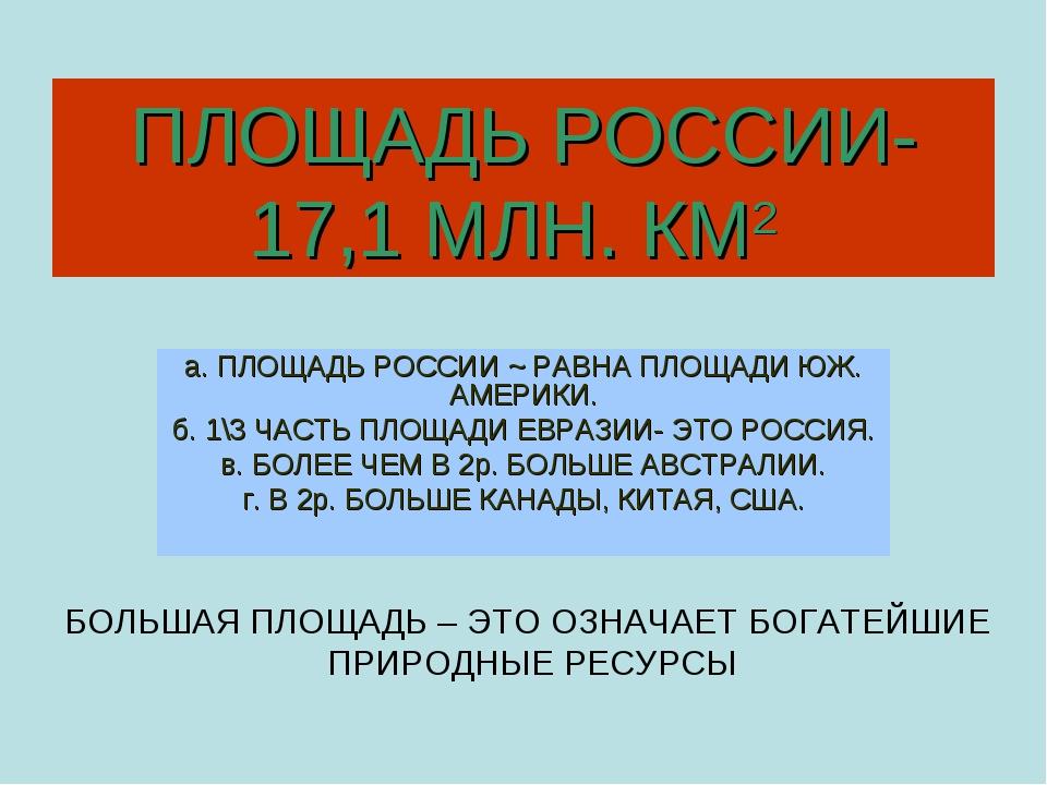 ПЛОЩАДЬ РОССИИ-17,1 МЛН. КМ2 а. ПЛОЩАДЬ РОССИИ ~ РАВНА ПЛОЩАДИ ЮЖ. АМЕРИКИ. б...