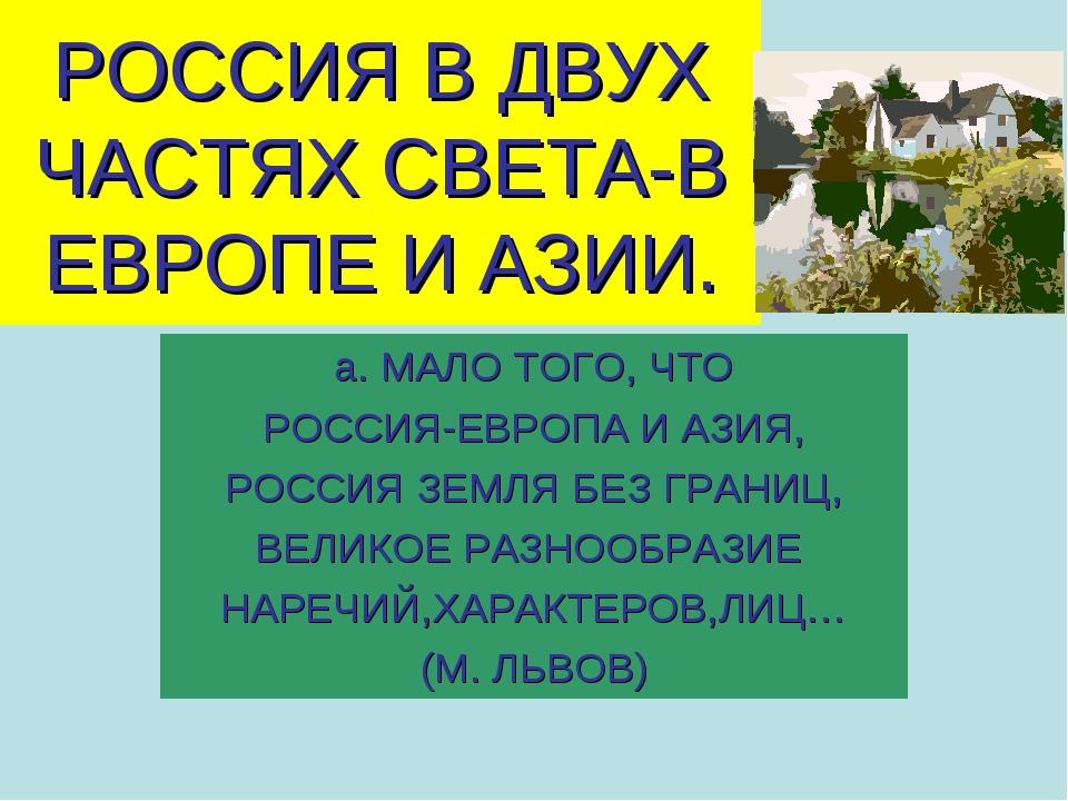 РОССИЯ В ДВУХ ЧАСТЯХ СВЕТА-В ЕВРОПЕ И АЗИИ. а. МАЛО ТОГО, ЧТО РОССИЯ-ЕВРОПА И...
