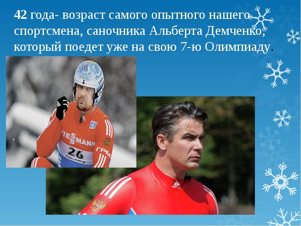 42 года- возраст самого опытного нашего спортсмена, саночника Альберта Демчен...