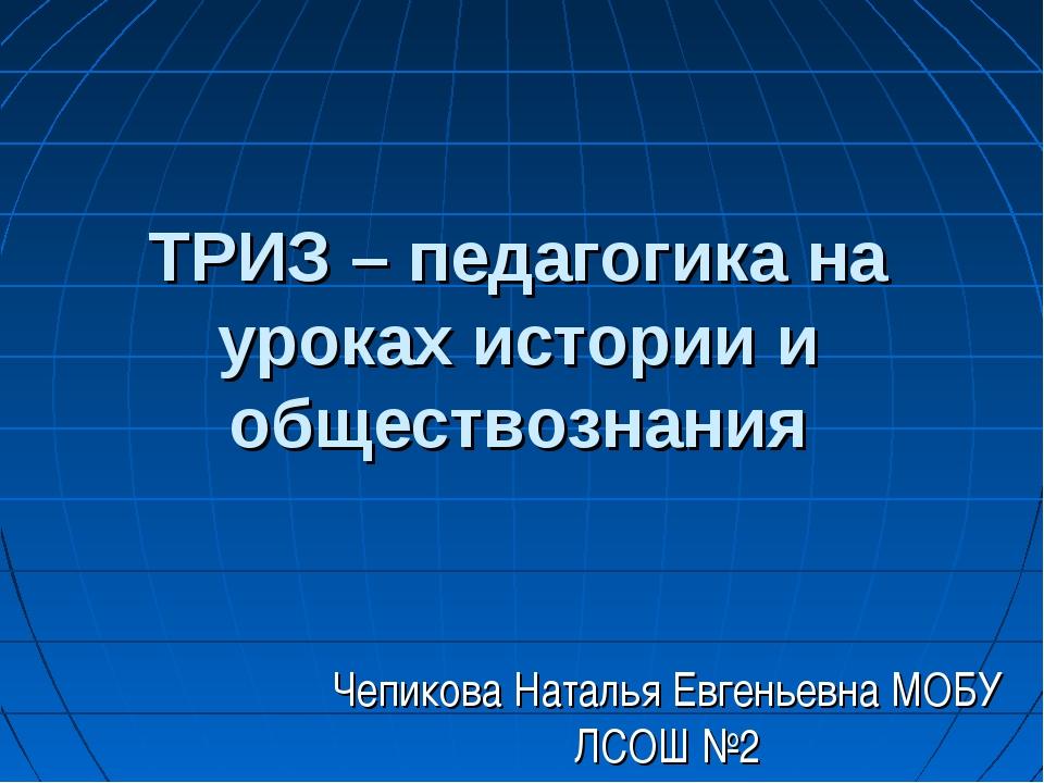 ТРИЗ – педагогика на уроках истории и обществознания Чепикова Наталья Евгенье...