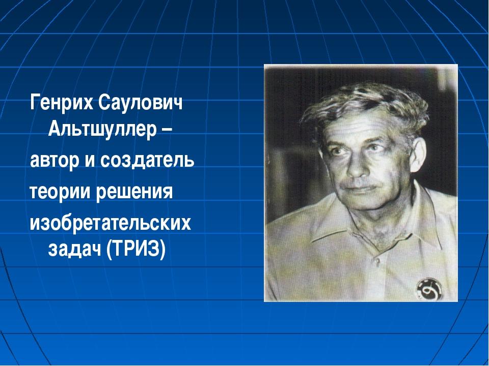 Генрих Саулович Альтшуллер – автор и создатель теории решения изобретательски...