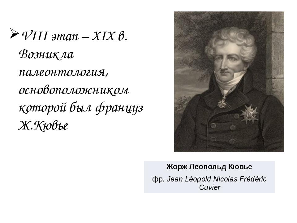 VIII этап – XIX в. Возникла палеонтология, основоположником которой был фран...