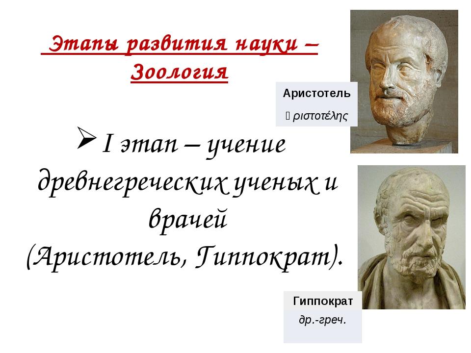 Этапы развития науки – Зоология I этап – учение древнегреческих ученых и вра...