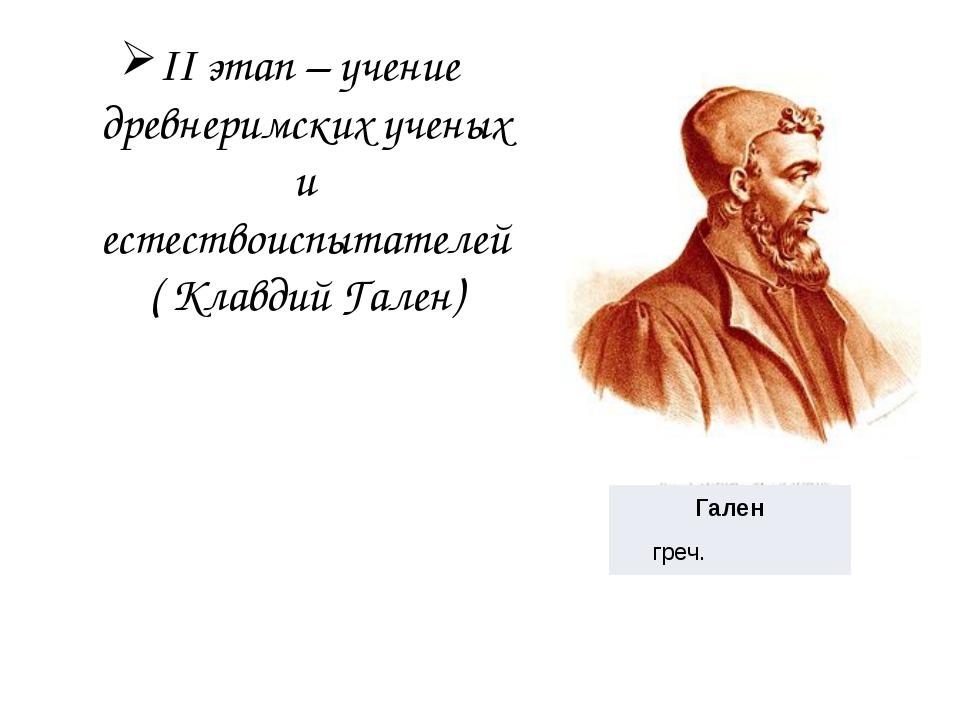 II этап – учение древнеримских ученых и естествоиспытателей ( Клавдий Гален)...