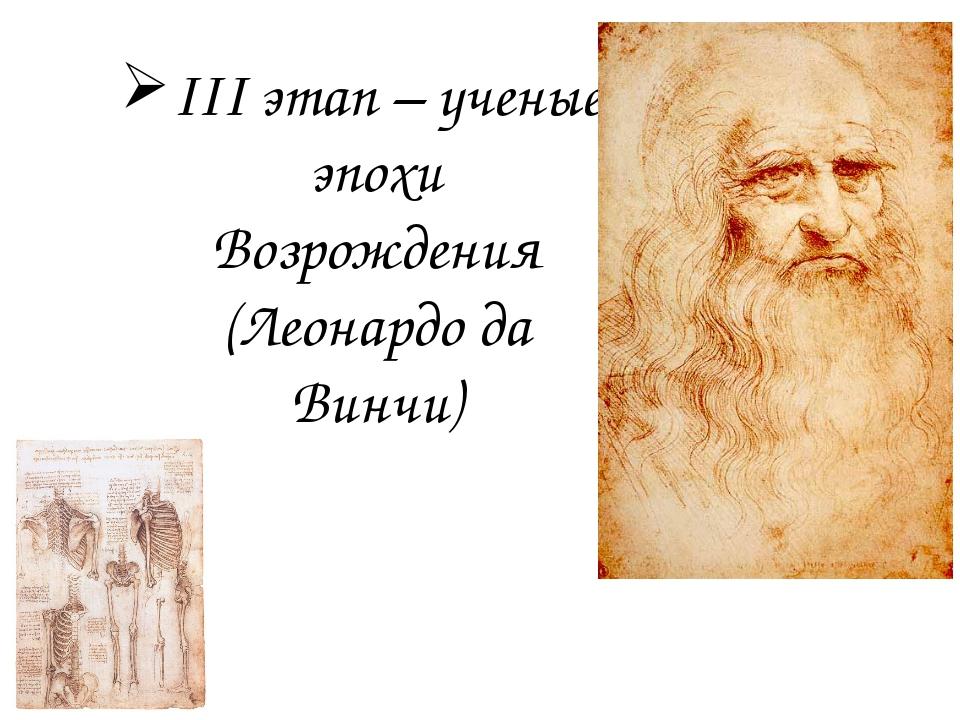 III этап – ученые эпохи Возрождения (Леонардо да Винчи)